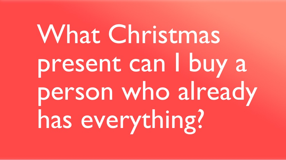 What present do you give someone who already has everything?