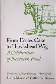 From Eccles Cake to Hawkshead Wig: A Celebration of Northern Food by Laura Mason