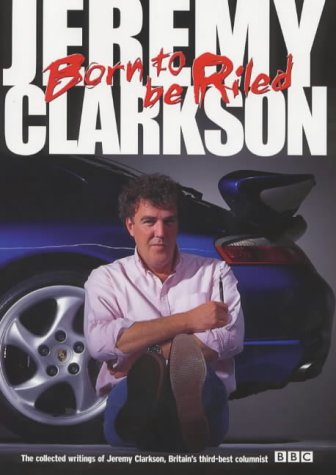 Born to be Riled: The Collected Writings of Jeremy Clarkson by Jeremy Clarkson