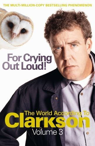 For Crying Out Loud: The World According to Clarkson Volume 3: The World According to Clarkson v. 3 (World According to Clarkson 3) by Jeremy Clarkson