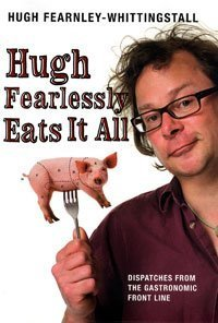 Hugh Fearlessly Eats It All: Dispatches from the Gastronomic Front Line by Hugh Fearnley-Whittingstall