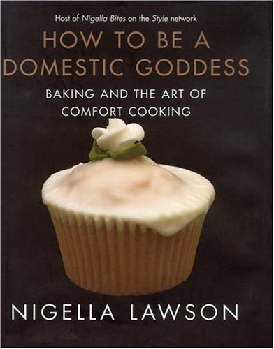 How to Be a Domestic Goddess: Baking and the Art of Comfort Cooking by Nigella Lawson